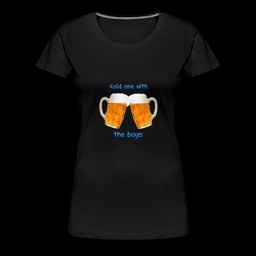 Cold one with the boys! - Women's Premium T-Shirt