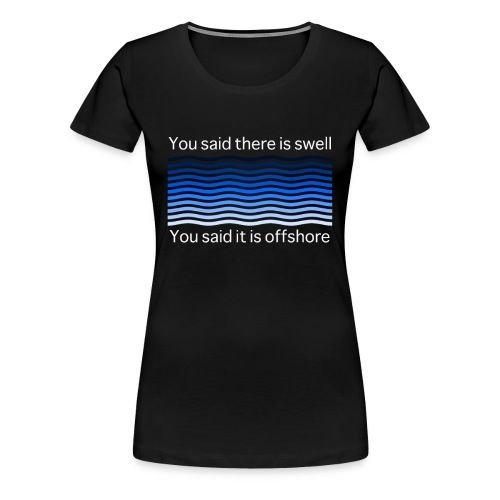 You said there is swell you said it is offshore - Frauen Premium T-Shirt