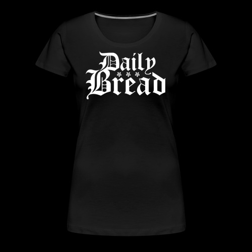 Daily Bread - Frauen Premium T-Shirt