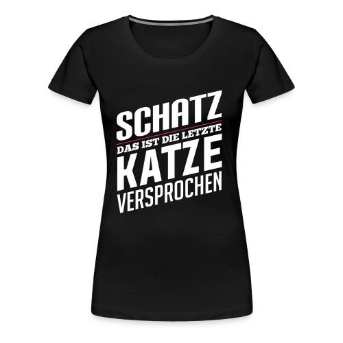 Schatz das ist die letzte Katze versprochen! - Frauen Premium T-Shirt