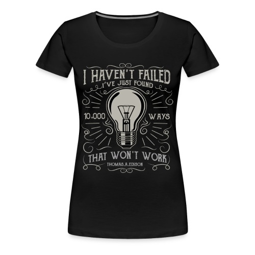 I have not failed - i just find 10.000 ways that w - Frauen Premium T-Shirt