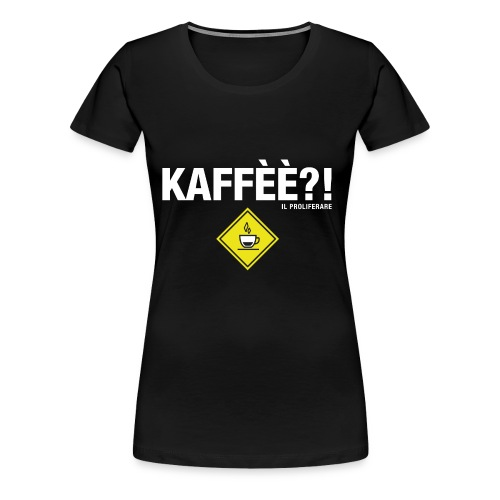 KAFFÈÈ?! - Maglietta da donna by IL PROLIFERARE - Maglietta Premium da donna