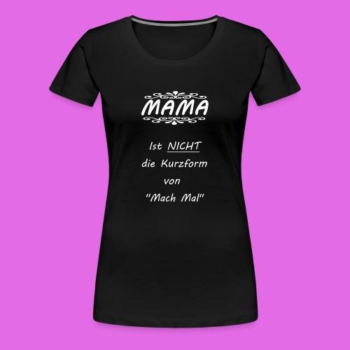 MAMA Mach Mal - Frauen Premium T-Shirt