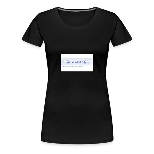 So What? - Women's Premium T-Shirt