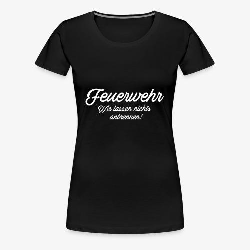 Feuerwehr - Wir lassen nichts anbrennen! - Frauen Premium T-Shirt