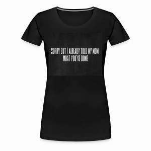 Sorry but I already told my mom what you've done - Frauen Premium T-Shirt