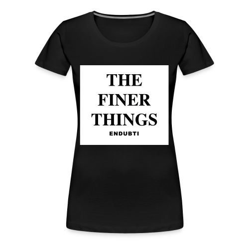 THE FINER THINGS by ENDUBTI - Vrouwen Premium T-shirt