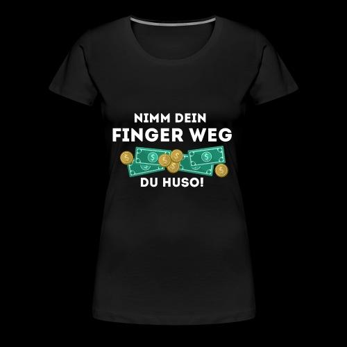 Nimm dein Finger weg du Huso! - Frauen Premium T-Shirt