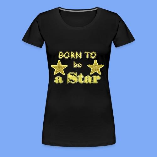 Geboren, um ein Star zu sein - Frauen Premium T-Shirt