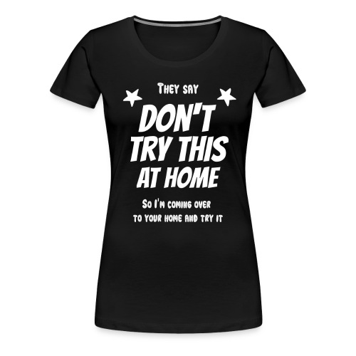 Don't try this at home - Frauen Premium T-Shirt