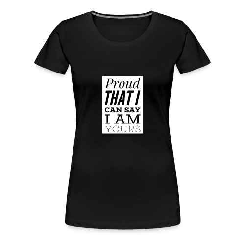 proud that I can say I am yours - Frauen Premium T-Shirt