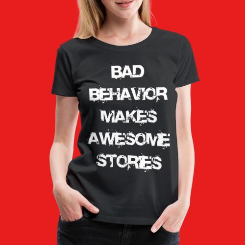 bad behavior makes awesome stories 2reborn - Frauen Premium T-Shirt
