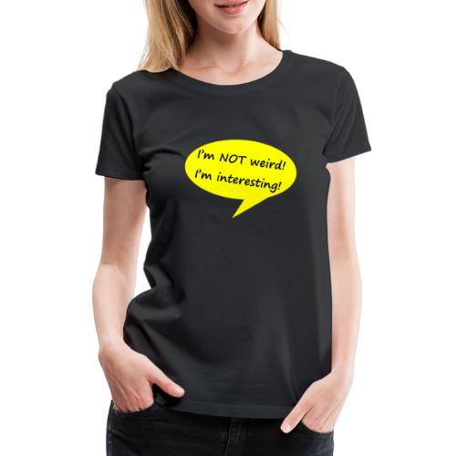 I m not weird - Frauen Premium T-Shirt
