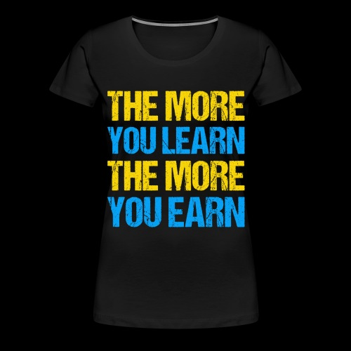 The More You Learn The More You Earn - Frauen Premium T-Shirt