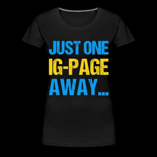 Just One IG Page Away - Frauen Premium T-Shirt