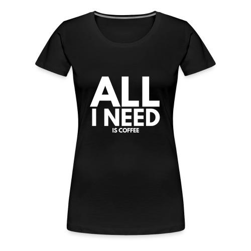 wall i need is coffee. kaffee spruch. - Frauen Premium T-Shirt