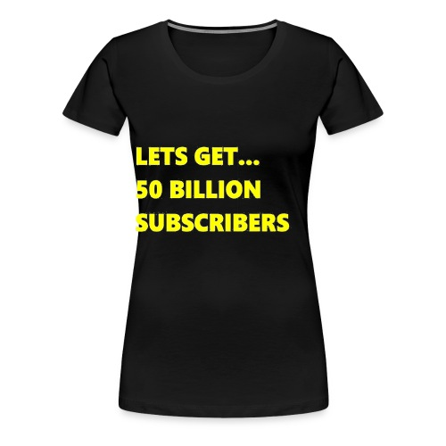Lets Get 50 Billion Subscribers - Vrouwen Premium T-shirt