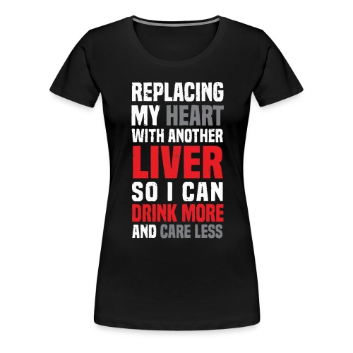 Replacing my heart with another liver - Women's Premium T-Shirt