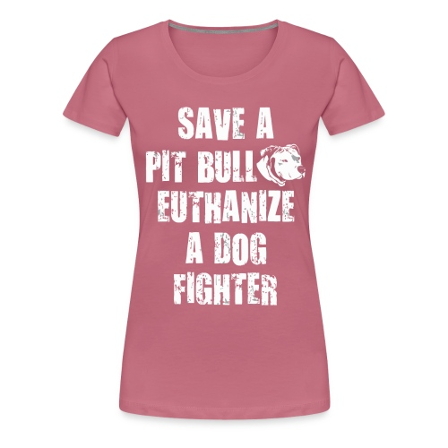 Save a pit bull euthanize a dog fighter - Women's Premium T-Shirt