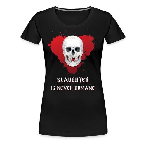 SLAUGHTER IS NEVER HUMANE - Women's Premium T-Shirt