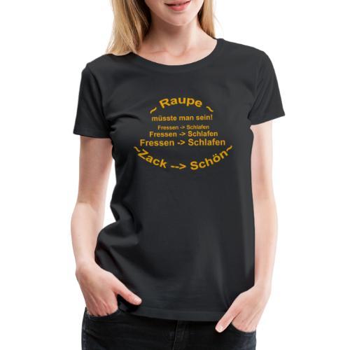 Raupe müsste man sein - Frauen Premium T-Shirt