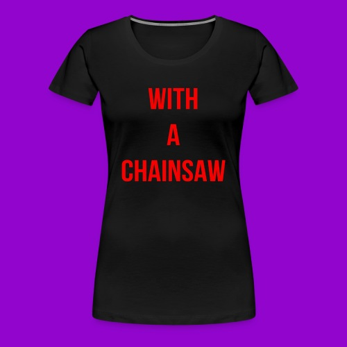 With A Chainsaw - Heathers The Musical - Women's Premium T-Shirt