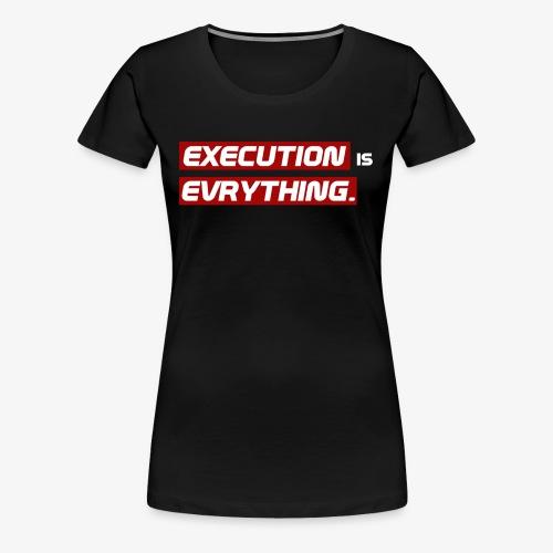 Execution is Evrything. | DESIGN by Frey - Frauen Premium T-Shirt