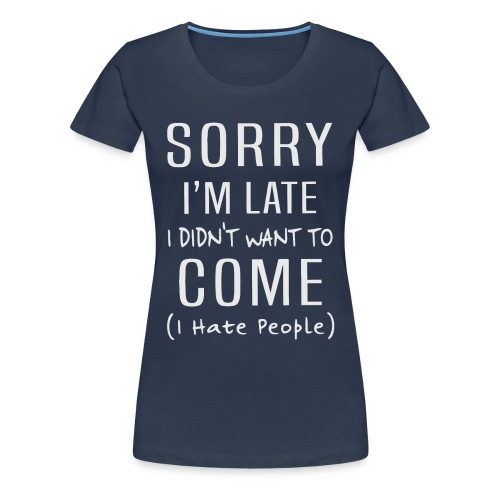 Sorry i'm late i didn't want to come i hate people - Women's Premium T-Shirt