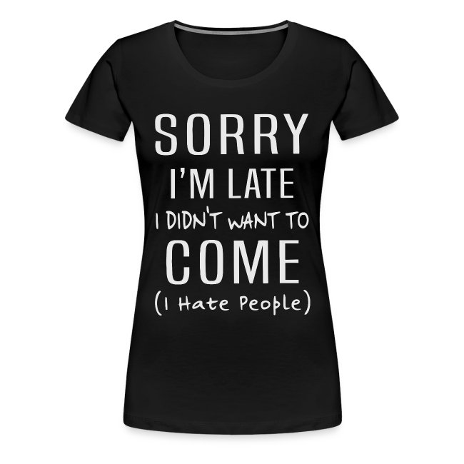 Sorry i'm late i didn't want to come i hate people