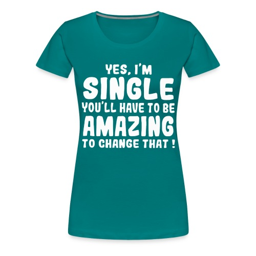 Yes I'm single you'll have to be amazing - Women's Premium T-Shirt