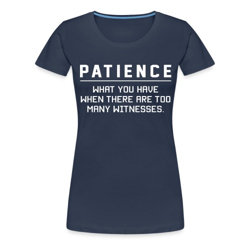 Patience what you have - Women's Premium T-Shirt