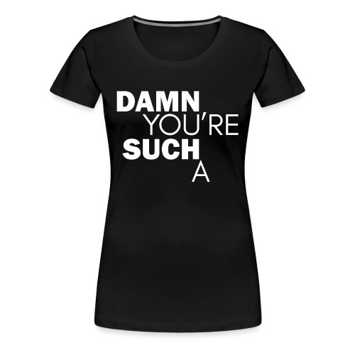 'Damn You're Such A' - Women's Premium T-Shirt