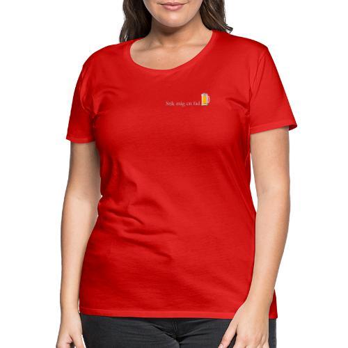 stik mig en fad shirt 1 - Dame premium T-shirt
