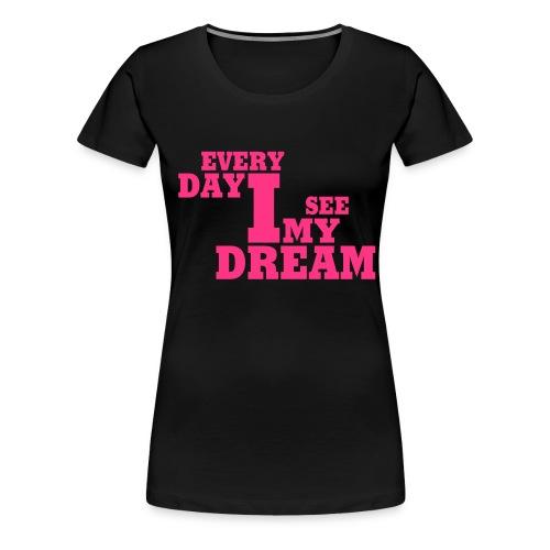 every day i see my dream - Frauen Premium T-Shirt