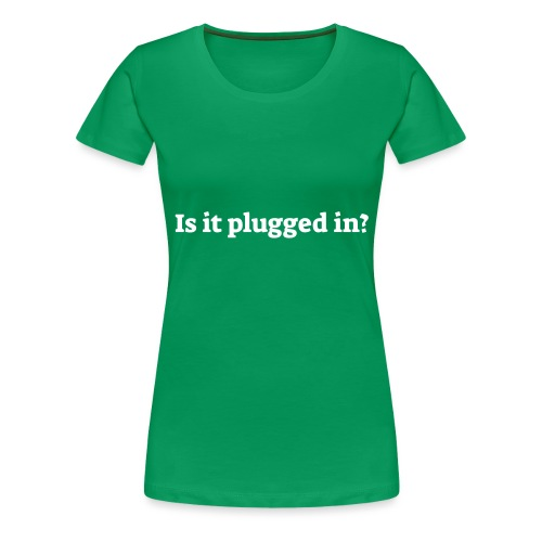 Is it plugged in - Dame premium T-shirt