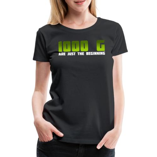 1000 G are just the beginning - Frauen Premium T-Shirt
