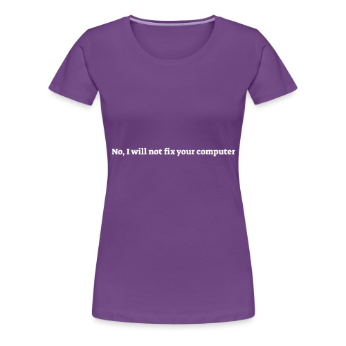 No I will not fix your computer - Dame premium T-shirt