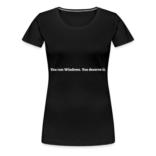 You run Windows You deserve it - Dame premium T-shirt