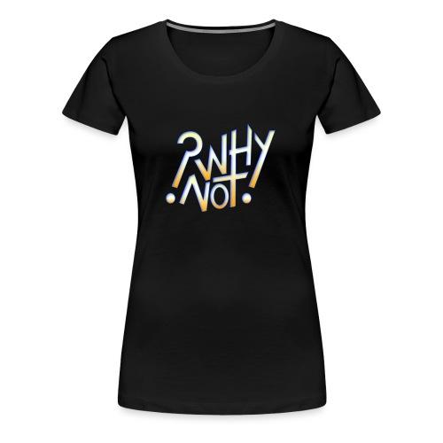 ?Why Not! - Women's Premium T-Shirt