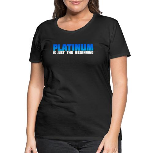 Platinum is just the beginning - Frauen Premium T-Shirt