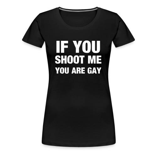 If you shoot me youre gay - Frauen Premium T-Shirt