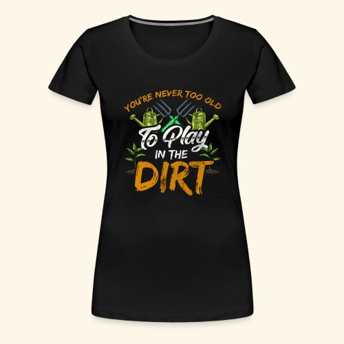 You re Never Too Old To Play In The Dirt Gardening - Frauen Premium T-Shirt