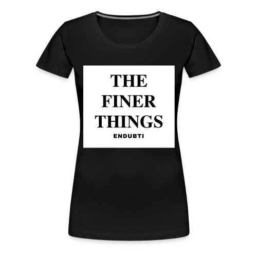 THE FINER THINGS by ENDUBTI - Vrouwen Premium T-shirt