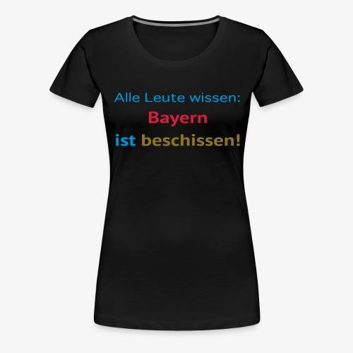 Alle Leute wissen: Bayern ist beschissen! - Frauen Premium T-Shirt