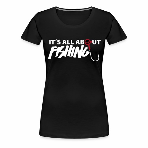 its all about fishing - Frauen Premium T-Shirt