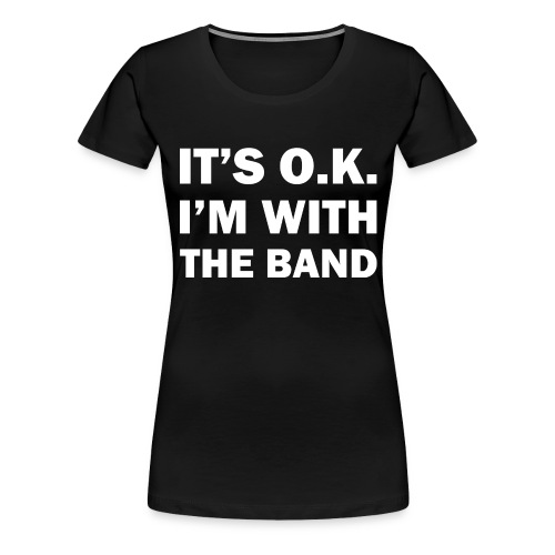 IT'S OK - I'M WITH THE BAND - Frauen Premium T-Shirt