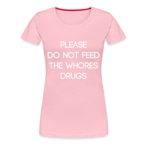 Please do not feed the whores drugs shirt - Women's Premium T-Shirt
