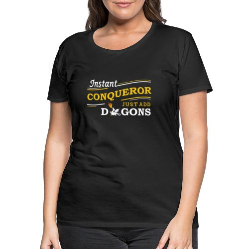Instant Conqueror, Just Add Dragons - Women's Premium T-Shirt