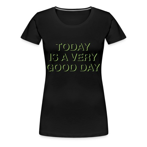 Today is a very good day. - Frauen Premium T-Shirt