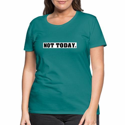 NOT TODAY Spruch Nicht heute, cool, schlicht - Frauen Premium T-Shirt
